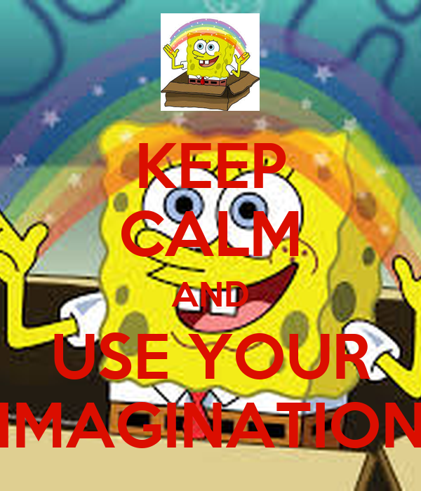 KEEP CALM AND USE YOUR IMAGINATION