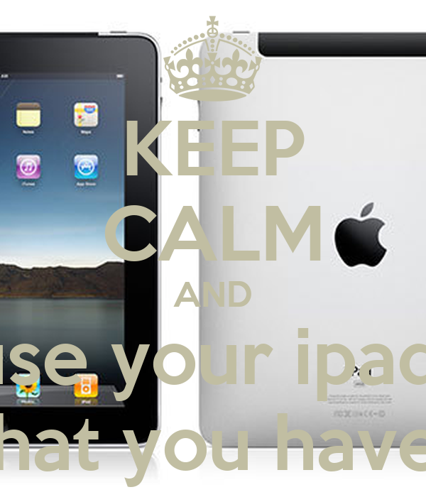 KEEP CALM AND use your ipad  that you have