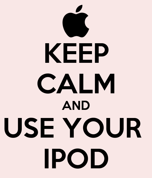 KEEP CALM AND USE YOUR  IPOD