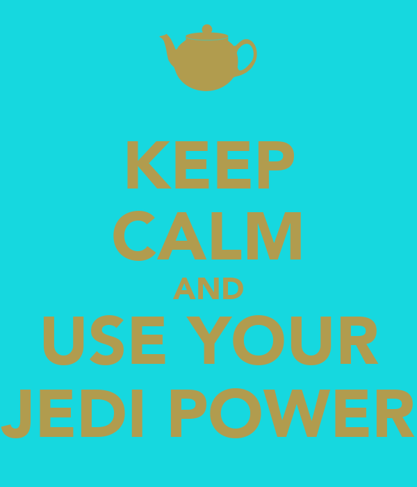 KEEP CALM AND USE YOUR JEDI POWER
