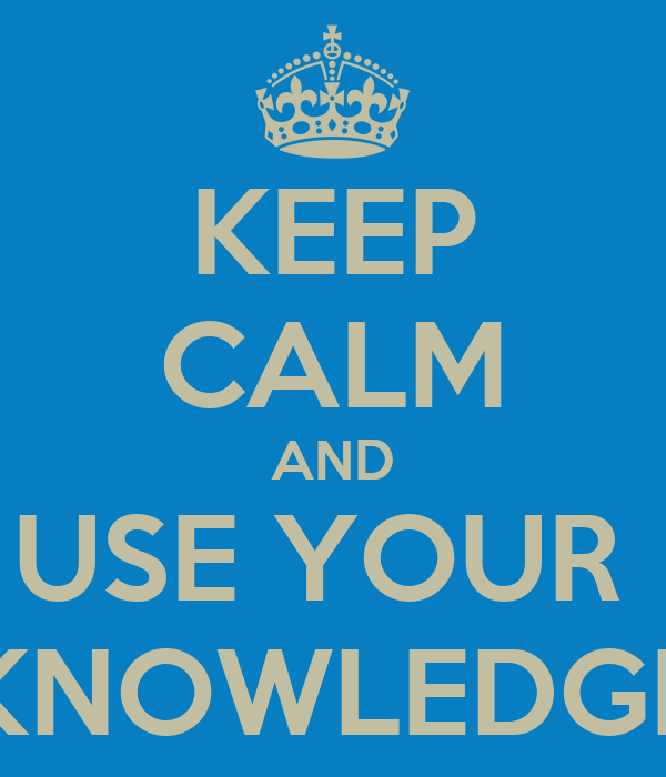 KEEP CALM AND USE YOUR  KNOWLEDGE