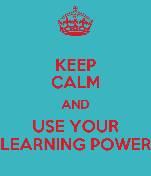KEEP CALM AND USE YOUR LEARNING POWER