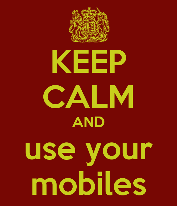 KEEP CALM AND use your mobiles