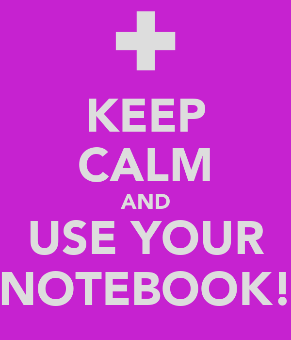 KEEP CALM AND USE YOUR NOTEBOOK!