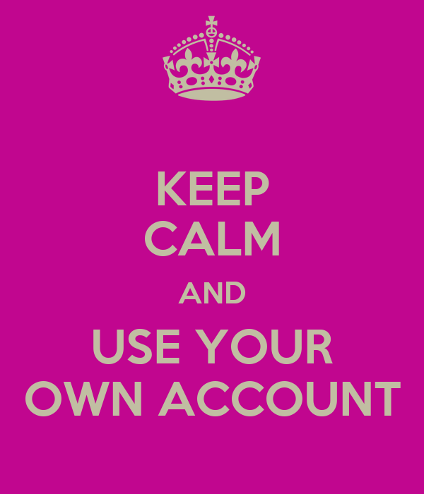 KEEP CALM AND USE YOUR OWN ACCOUNT