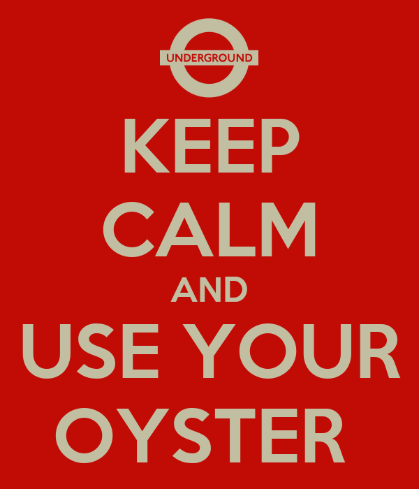 KEEP CALM AND USE YOUR OYSTER