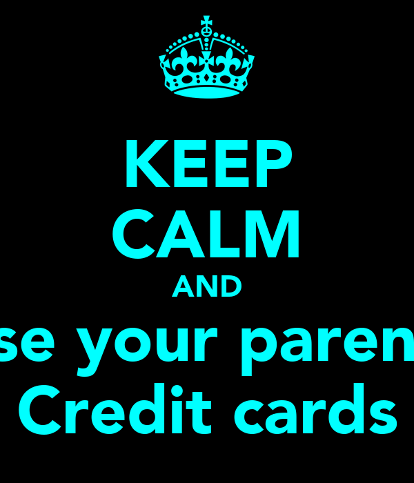 KEEP CALM AND Use your parents Credit cards