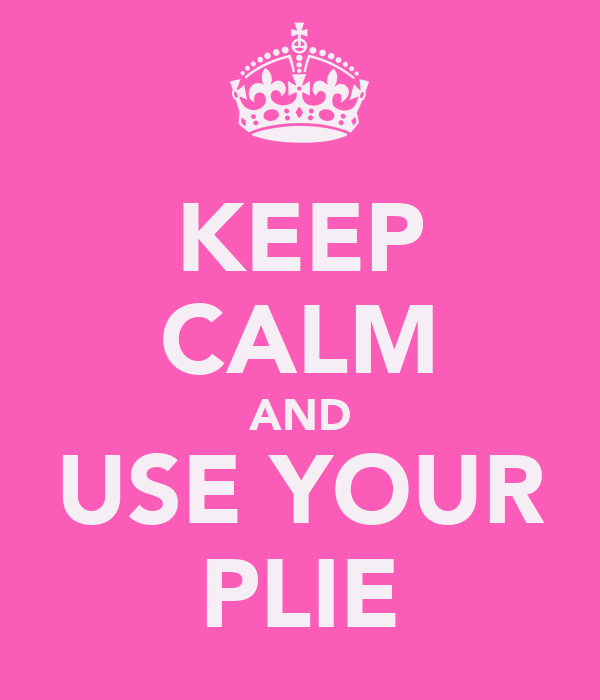 KEEP CALM AND USE YOUR PLIE