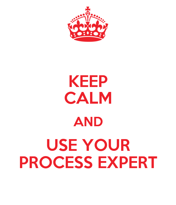 KEEP CALM AND USE YOUR PROCESS EXPERT
