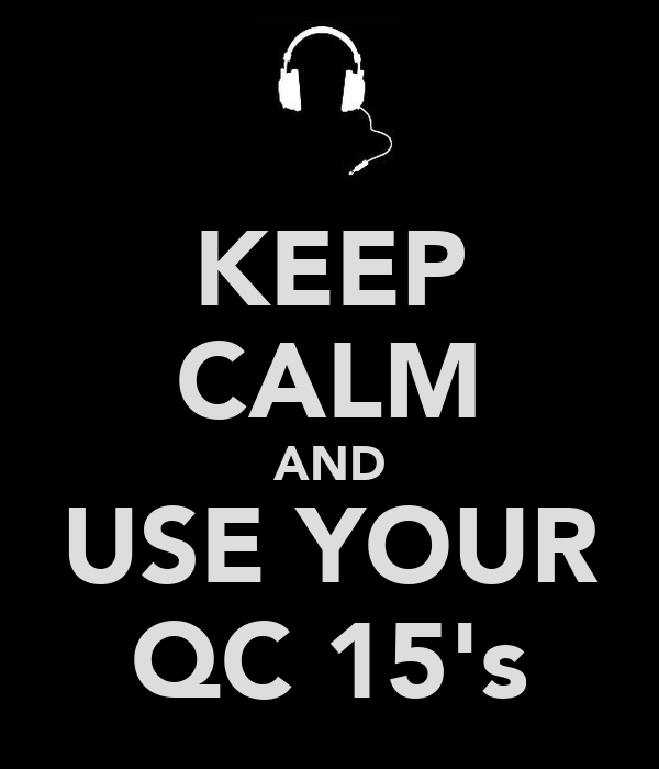 KEEP CALM AND USE YOUR QC 15's