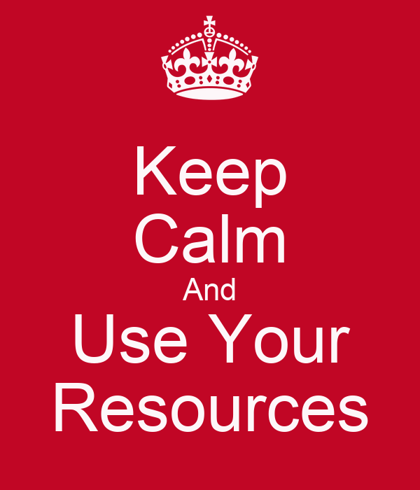 Keep Calm And Use Your Resources