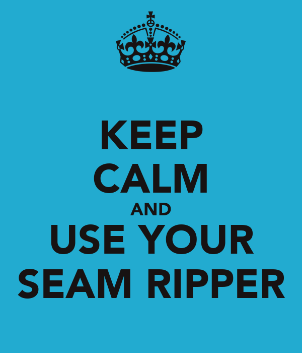 KEEP CALM AND USE YOUR SEAM RIPPER