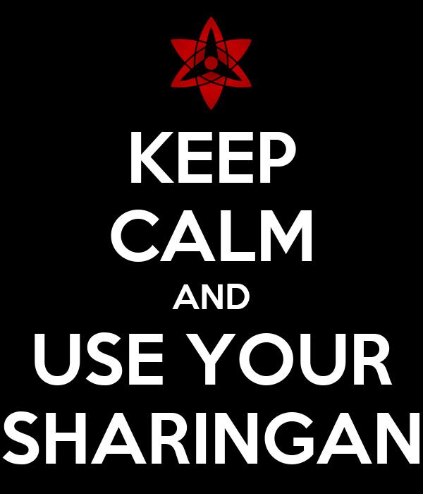 KEEP CALM AND USE YOUR SHARINGAN