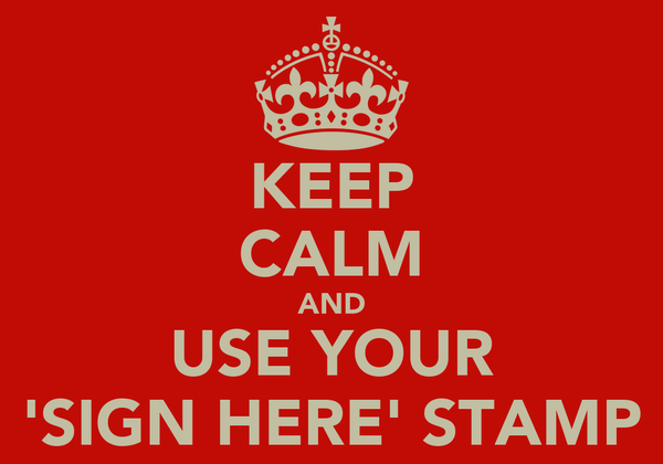 KEEP CALM AND USE YOUR 'SIGN HERE' STAMP