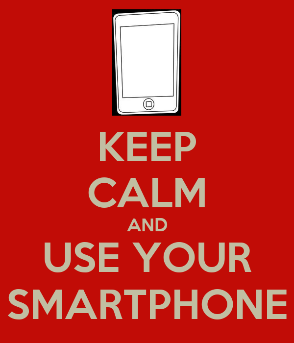 KEEP CALM AND USE YOUR SMARTPHONE