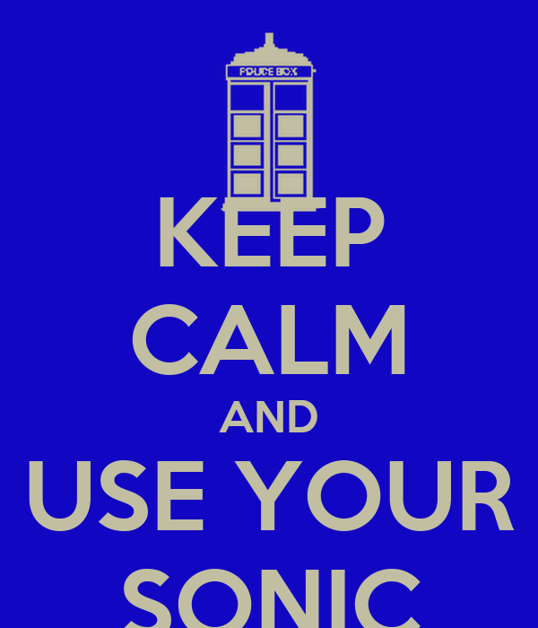 KEEP CALM AND USE YOUR SONIC