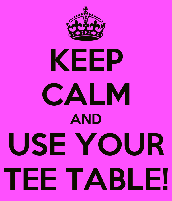 KEEP CALM AND USE YOUR TEE TABLE!