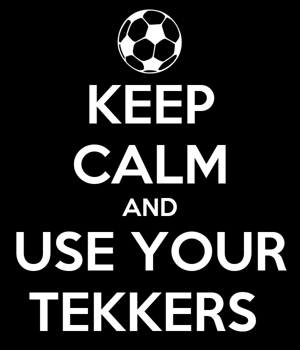KEEP CALM AND USE YOUR TEKKERS