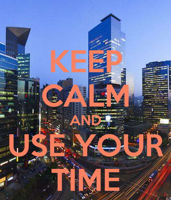 KEEP CALM AND USE YOUR TIME