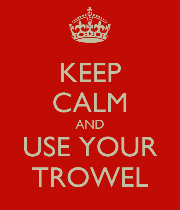 KEEP CALM AND USE YOUR TROWEL