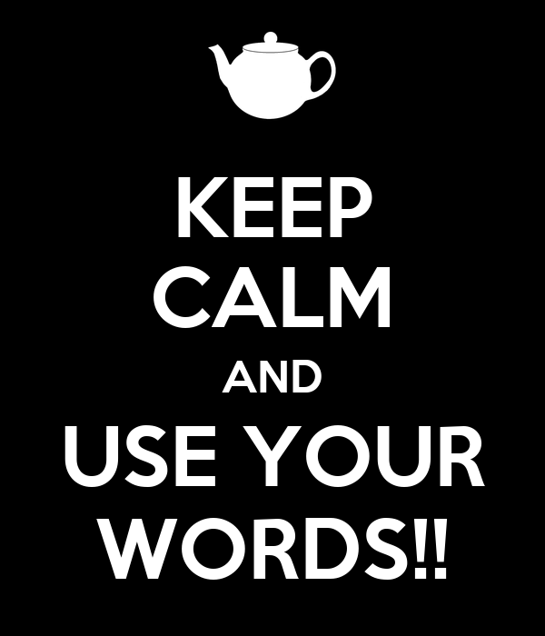 KEEP CALM AND USE YOUR WORDS!!