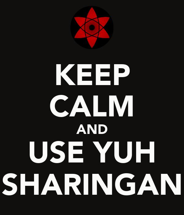 KEEP CALM AND USE YUH SHARINGAN