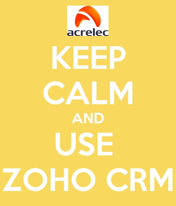KEEP CALM AND USE  ZOHO CRM