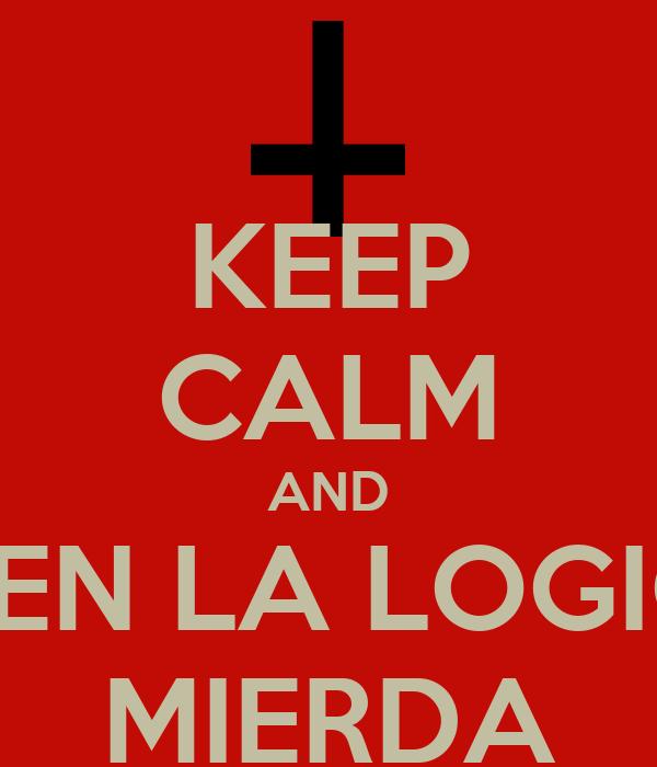 KEEP CALM AND USEN LA LOGICA MIERDA