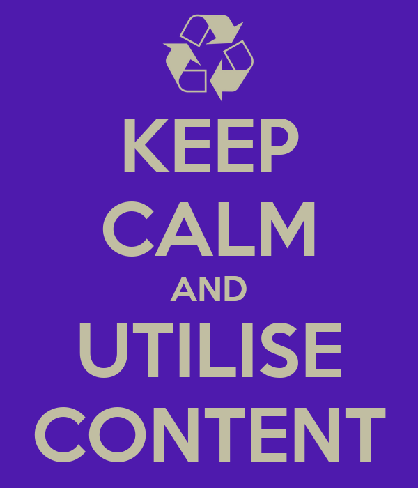 KEEP CALM AND UTILISE CONTENT