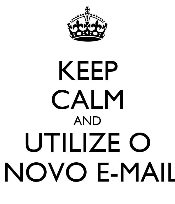 KEEP CALM AND UTILIZE O  NOVO E-MAIL