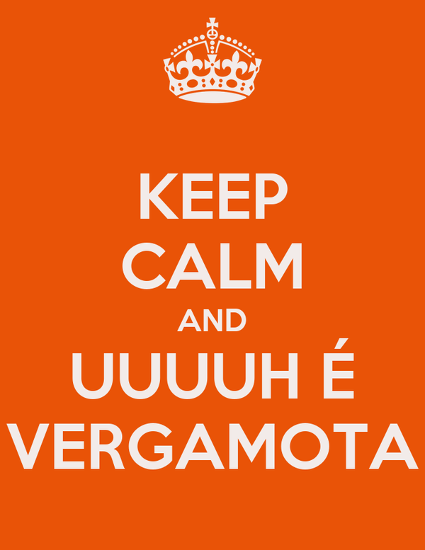 KEEP CALM AND UUUUH É VERGAMOTA