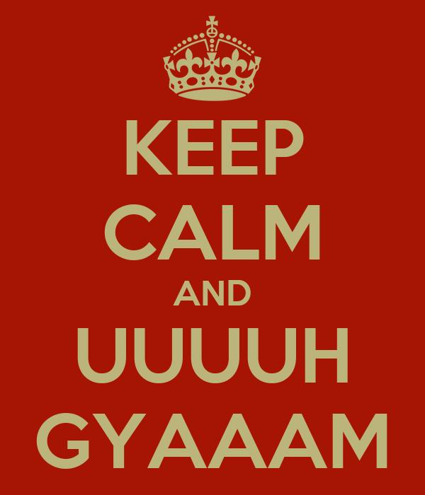 KEEP CALM AND UUUUH GYAAAM