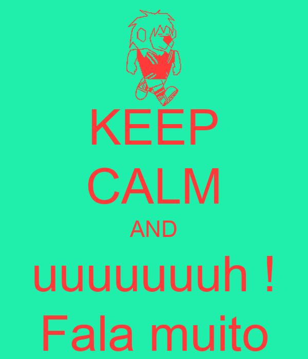 KEEP CALM AND uuuuuuuh ! Fala muito