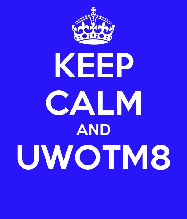 KEEP CALM AND UWOTM8