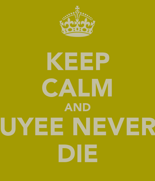 KEEP CALM AND UYEE NEVER DIE