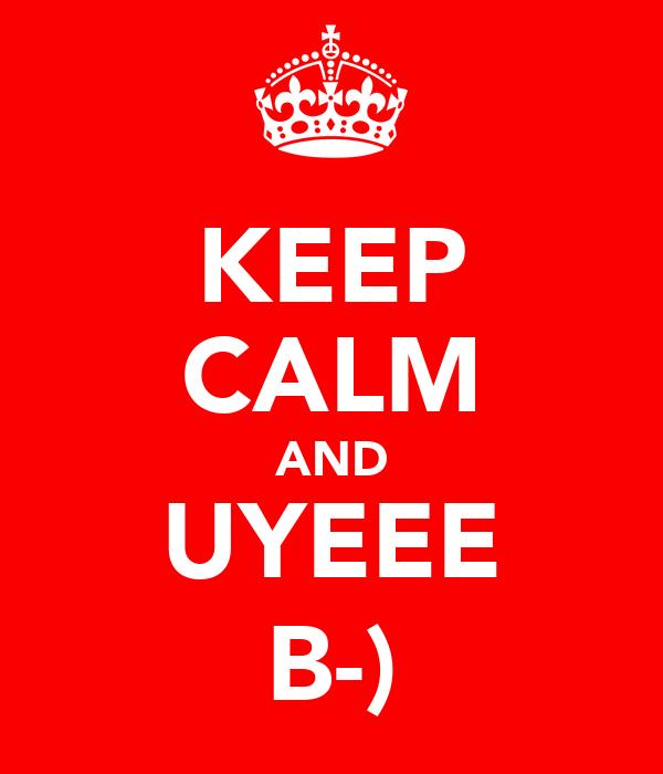 KEEP CALM AND UYEEE B-)