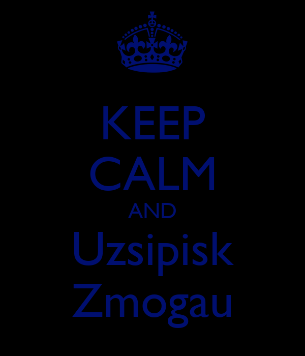 KEEP CALM AND Uzsipisk Zmogau