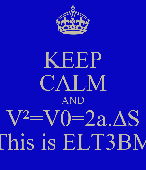 KEEP CALM AND V²=V0=2a.∆S This is ELT3BM