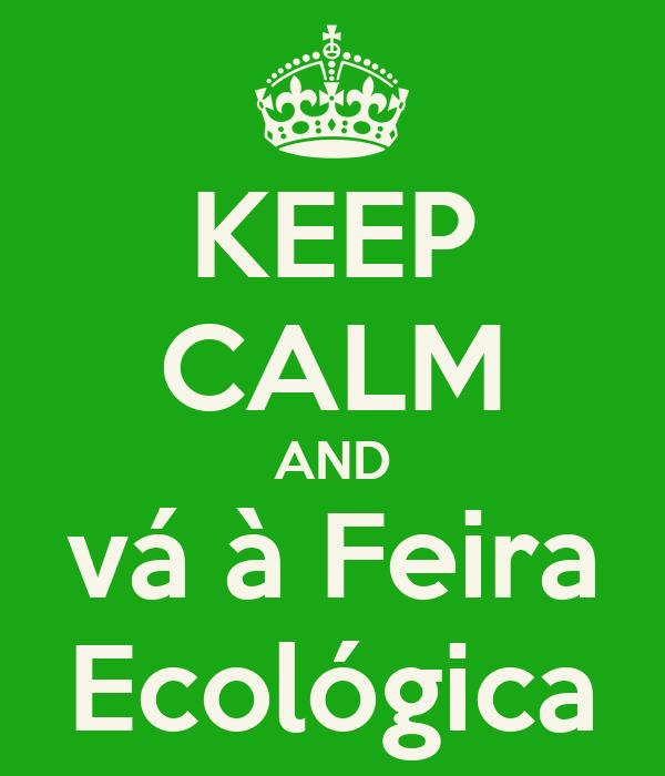 KEEP CALM AND vá à Feira Ecológica