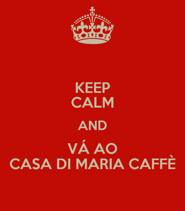 KEEP CALM AND VÁ AO CASA DI MARIA CAFFÈ