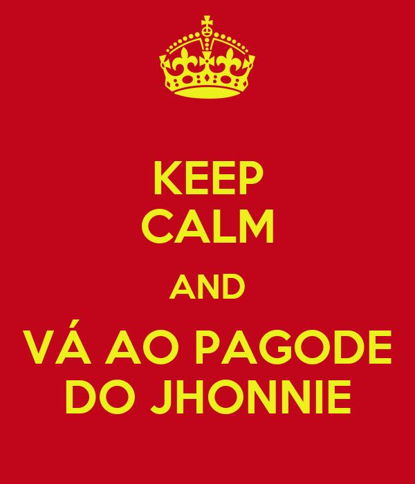 KEEP CALM AND VÁ AO PAGODE DO JHONNIE