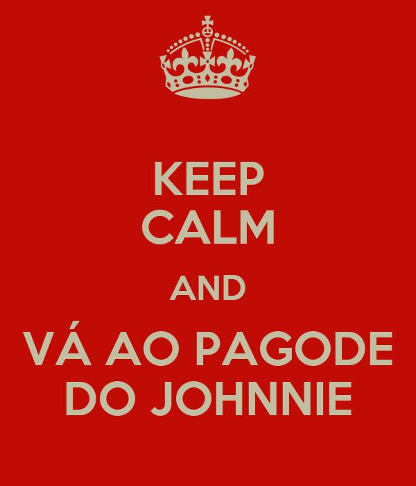 KEEP CALM AND VÁ AO PAGODE DO JOHNNIE