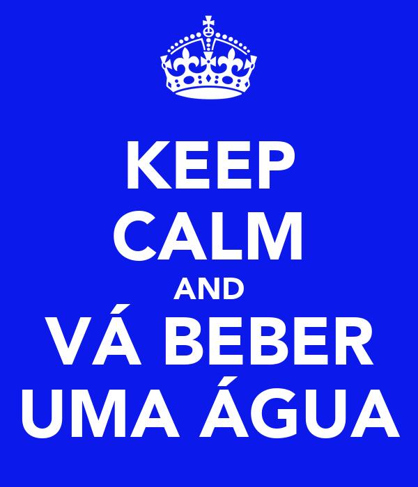 KEEP CALM AND VÁ BEBER UMA ÁGUA
