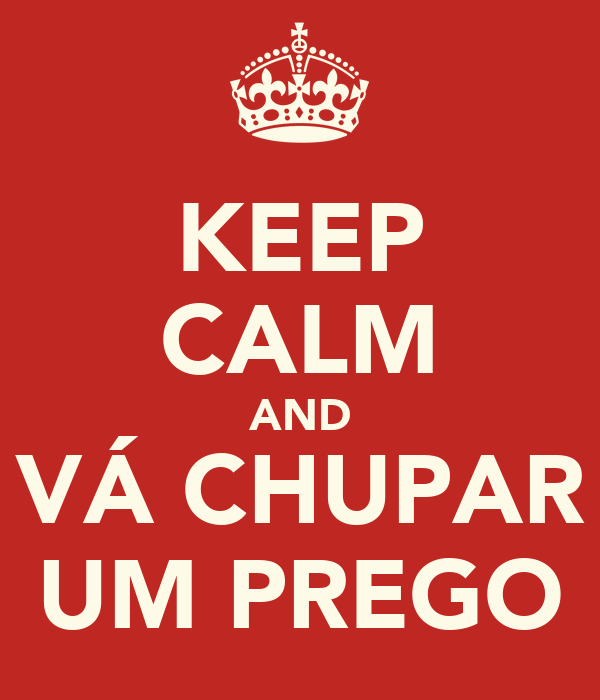 KEEP CALM AND VÁ CHUPAR UM PREGO