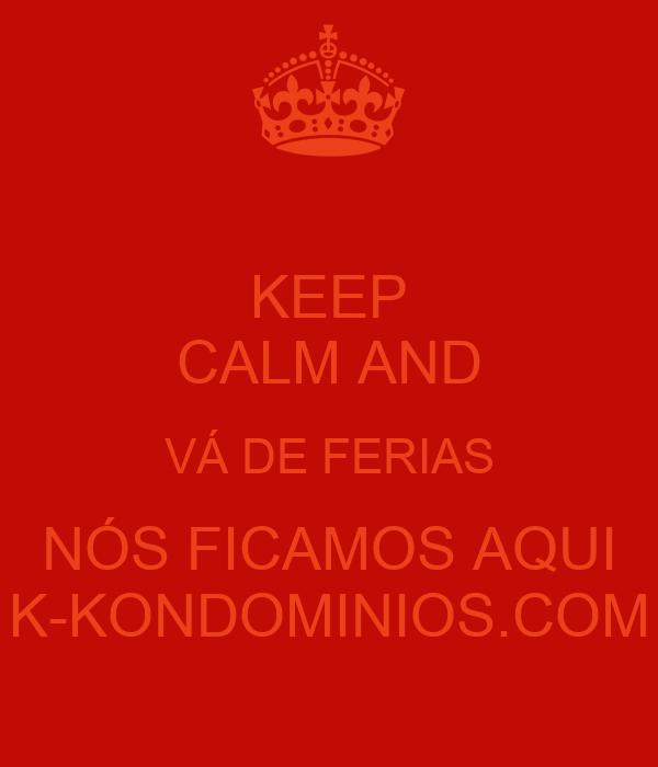 KEEP CALM AND VÁ DE FERIAS NÓS FICAMOS AQUI K-KONDOMINIOS.COM