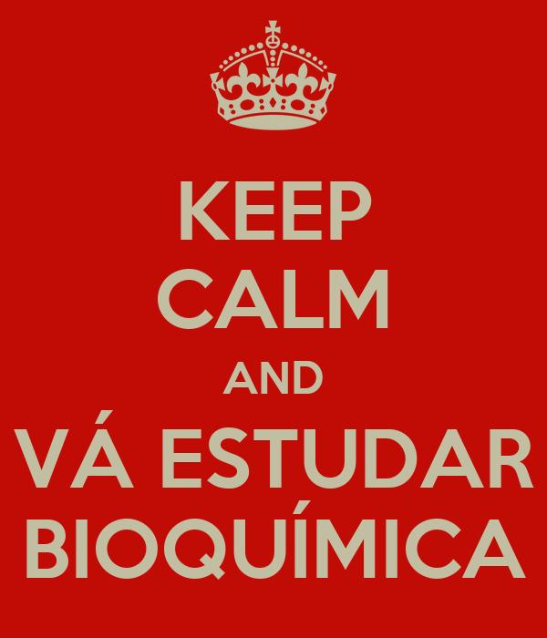 KEEP CALM AND VÁ ESTUDAR BIOQUÍMICA
