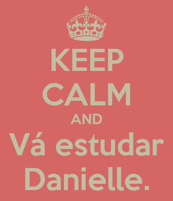 KEEP CALM AND Vá estudar Danielle.