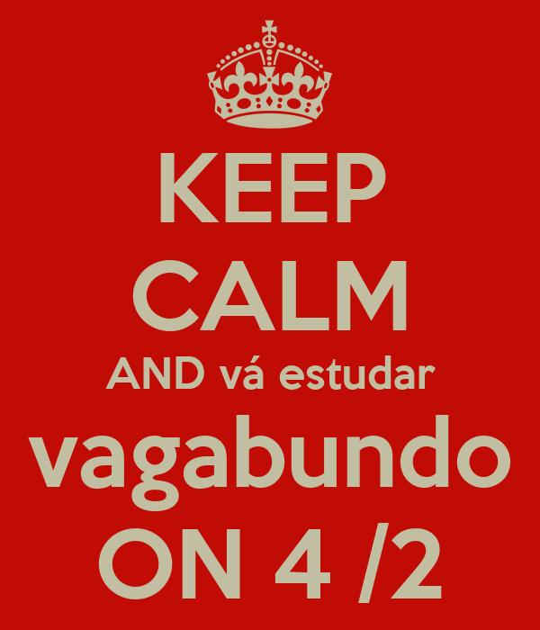 KEEP CALM AND vá estudar vagabundo ON 4 /2
