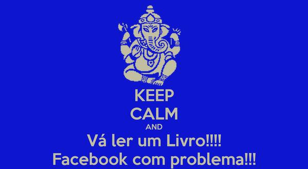 KEEP CALM AND Vá ler um Livro!!!! Facebook com problema!!!
