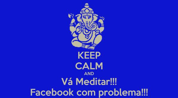 KEEP CALM AND Vá Meditar!!! Facebook com problema!!!